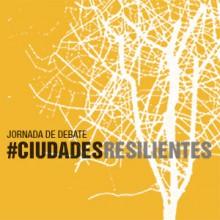 Jornada de debate CIUDADES RESILIENTES